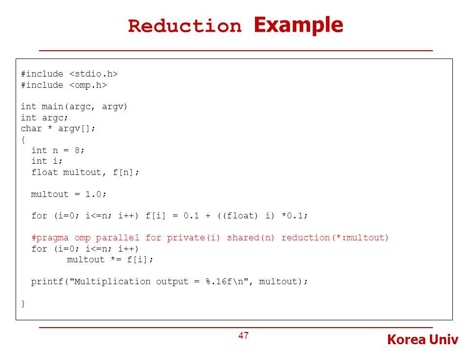 Korea Univ Reduction Example 47 #include int main(argc, argv) int argc; char * argv[]; { int n = 8; int i; float multout, f[n]; multout = 1.0; for (i=0; i<=n; i++) f[i] = 0.1 + ((float) i) *0.1; #pragma omp parallel for private(i) shared(n) reduction(*:multout) for (i=0; i<=n; i++) multout *= f[i]; printf( Multiplication output = %.16f\n , multout); }