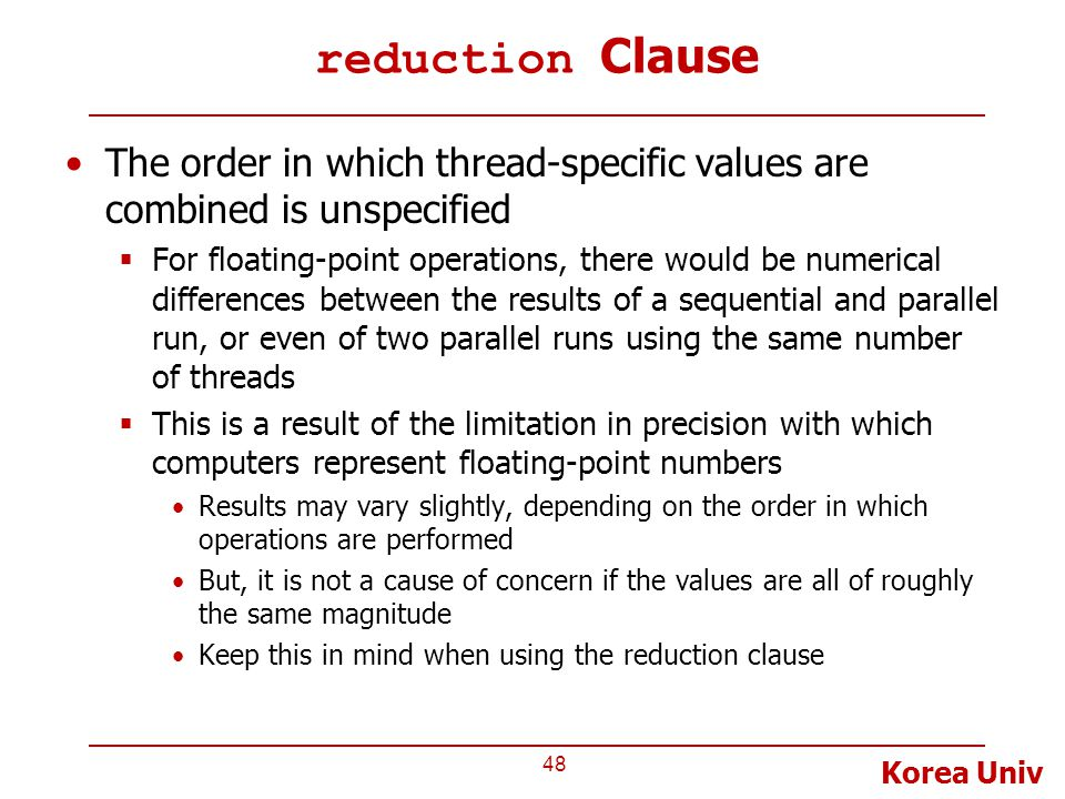 Korea Univ reduction Clause The order in which thread-specific values are combined is unspecified  For floating-point operations, there would be numerical differences between the results of a sequential and parallel run, or even of two parallel runs using the same number of threads  This is a result of the limitation in precision with which computers represent floating-point numbers Results may vary slightly, depending on the order in which operations are performed But, it is not a cause of concern if the values are all of roughly the same magnitude Keep this in mind when using the reduction clause 48