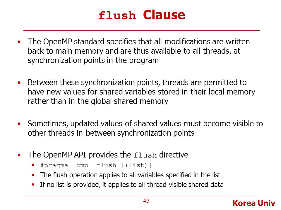 Korea Univ flush Clause The OpenMP standard specifies that all modifications are written back to main memory and are thus available to all threads, at synchronization points in the program Between these synchronization points, threads are permitted to have new values for shared variables stored in their local memory rather than in the global shared memory Sometimes, updated values of shared values must become visible to other threads in-between synchronization points The OpenMP API provides the flush directive  #pragma omp flush [(list)]  The flush operation applies to all variables specified in the list  If no list is provided, it applies to all thread-visible shared data 49