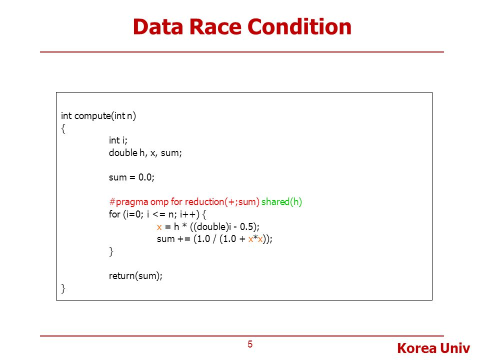 Korea Univ Data Race Condition 5 int compute(int n) { int i; double h, x, sum; sum = 0.0; #pragma omp for reduction(+;sum) shared(h) for (i=0; i <= n;