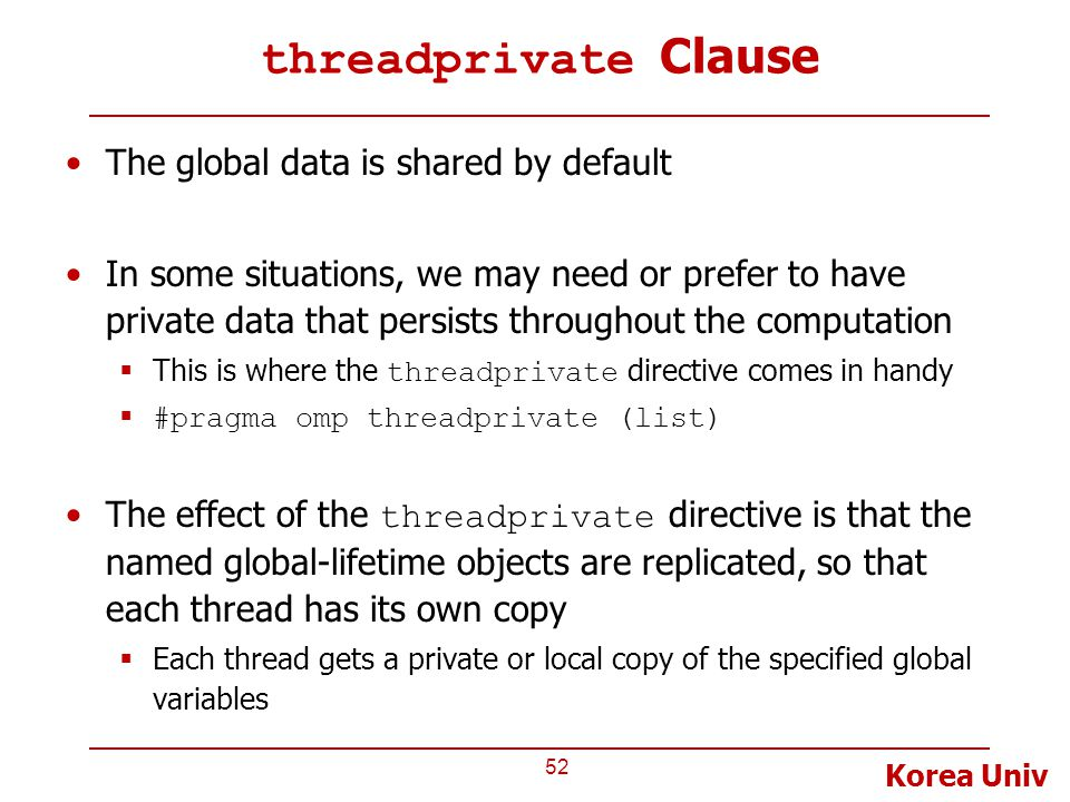 Korea Univ threadprivate Clause The global data is shared by default In some situations, we may need or prefer to have private data that persists throughout the computation  This is where the threadprivate directive comes in handy  #pragma omp threadprivate (list) The effect of the threadprivate directive is that the named global-lifetime objects are replicated, so that each thread has its own copy  Each thread gets a private or local copy of the specified global variables 52
