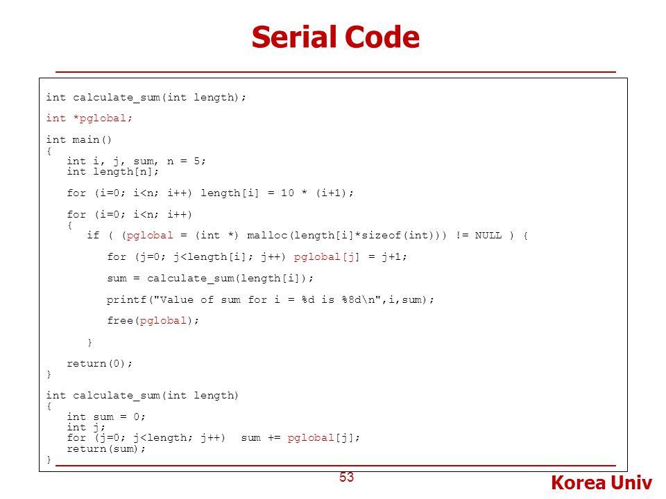 Korea Univ Serial Code 53 int calculate_sum(int length); int *pglobal; int main() { int i, j, sum, n = 5; int length[n]; for (i=0; i<n; i++) length[i] = 10 * (i+1); for (i=0; i<n; i++) { if ( (pglobal = (int *) malloc(length[i]*sizeof(int))) != NULL ) { for (j=0; j<length[i]; j++) pglobal[j] = j+1; sum = calculate_sum(length[i]); printf( Value of sum for i = %d is %8d\n ,i,sum); free(pglobal); } return(0); } int calculate_sum(int length) { int sum = 0; int j; for (j=0; j<length; j++) sum += pglobal[j]; return(sum); }