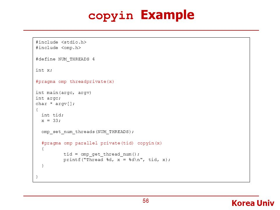 Korea Univ copyin Example 56 #include #define NUM_THREADS 4 int x; #pragma omp threadprivate(x) int main(argc, argv) int argc; char * argv[]; { int tid; x = 33; omp_set_num_threads(NUM_THREADS); #pragma omp parallel private(tid) copyin(x) { tid = omp_get_thread_num(); printf( Thread %d, x = %d\n , tid, x); }