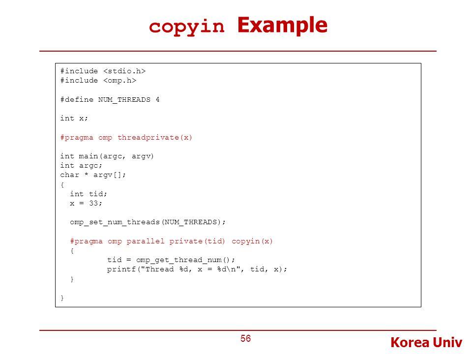 Korea Univ copyin Example 56 #include #define NUM_THREADS 4 int x; #pragma omp threadprivate(x) int main(argc, argv) int argc; char * argv[]; { int tid; x = 33; omp_set_num_threads(NUM_THREADS); #pragma omp parallel private(tid) copyin(x) { tid = omp_get_thread_num(); printf( Thread %d, x = %d\n , tid, x); }