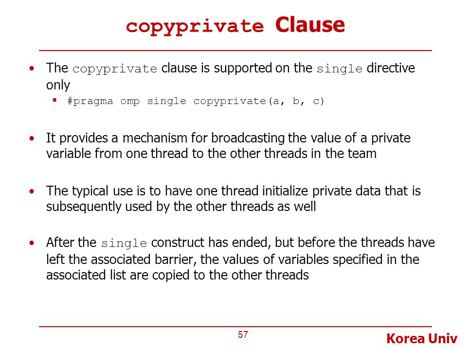 Korea Univ copyprivate Clause The copyprivate clause is supported on the single directive only  #pragma omp single copyprivate(a, b, c) It provides a mechanism for broadcasting the value of a private variable from one thread to the other threads in the team The typical use is to have one thread initialize private data that is subsequently used by the other threads as well After the single construct has ended, but before the threads have left the associated barrier, the values of variables specified in the associated list are copied to the other threads 57