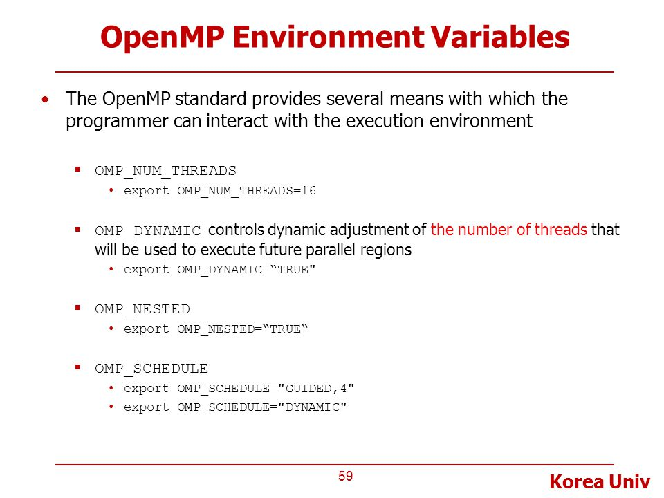 Korea Univ OpenMP Environment Variables The OpenMP standard provides several means with which the programmer can interact with the execution environment  OMP_NUM_THREADS export OMP_NUM_THREADS=16  OMP_DYNAMIC controls dynamic adjustment of the number of threads that will be used to execute future parallel regions export OMP_DYNAMIC= TRUE  OMP_NESTED export OMP_NESTED= TRUE  OMP_SCHEDULE export OMP_SCHEDULE= GUIDED,4 export OMP_SCHEDULE= DYNAMIC 59