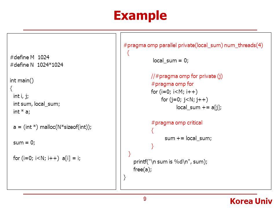 Korea Univ Example 9 #define M 1024 #define N 1024*1024 int main() { int i, j; int sum, local_sum; int * a; a = (int *) malloc(N*sizeof(int)); sum = 0; for (i=0; i<N; i++) a[i] = i; #pragma omp parallel private(local_sum) num_threads(4) { local_sum = 0; //#pragma omp for private (j) #pragma omp for for (i=0; i<M; i++) for (j=0; j<N; j++) local_sum += a[j]; #pragma omp critical { sum += local_sum; } printf( \n sum is %d\n , sum); free(a); }