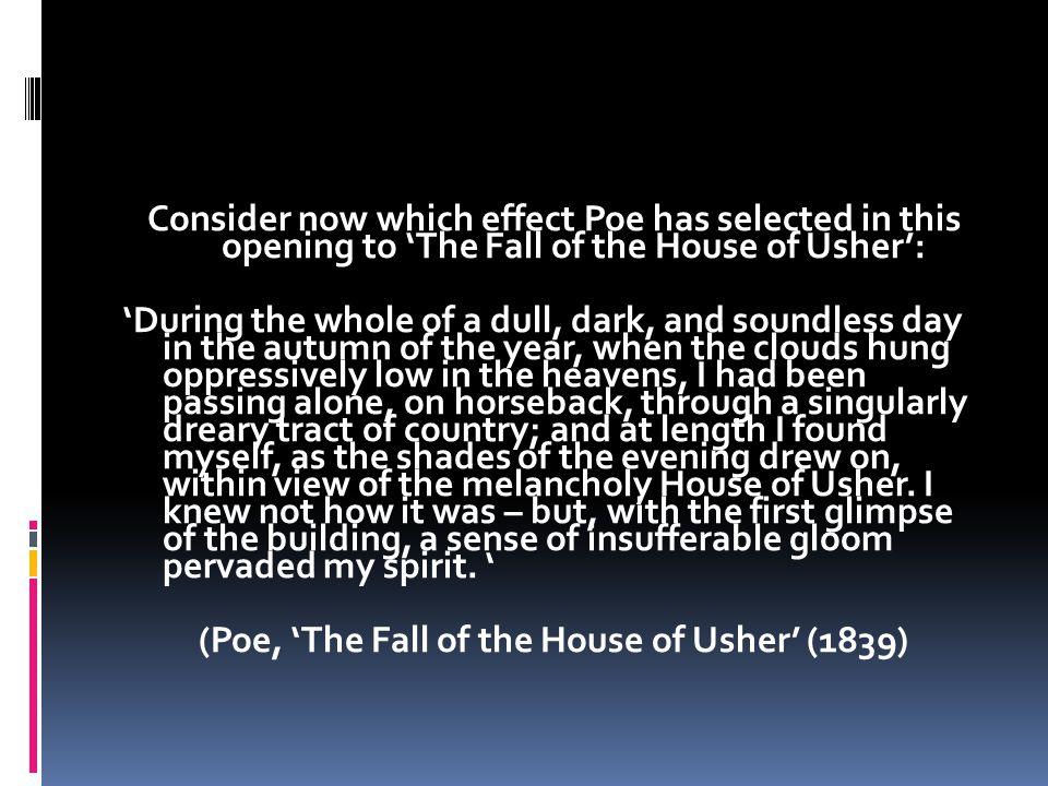 Consider now which effect Poe has selected in this opening to 'The Fall of the House of Usher': 'During the whole of a dull, dark, and soundless day in the autumn of the year, when the clouds hung oppressively low in the heavens, I had been passing alone, on horseback, through a singularly dreary tract of country; and at length I found myself, as the shades of the evening drew on, within view of the melancholy House of Usher.