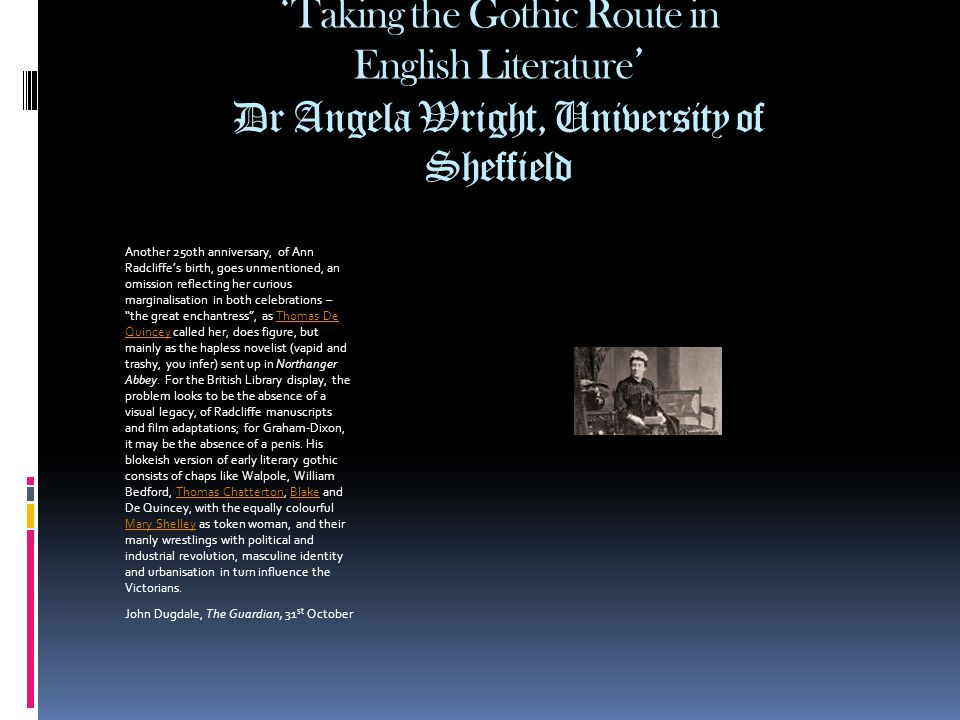 ' Taking the Gothic Route in English Literature ' Dr Angela Wright, University of Sheffield Another 250th anniversary, of Ann Radcliffe's birth, goes unmentioned, an omission reflecting her curious marginalisation in both celebrations – the great enchantress , as Thomas De Quincey called her, does figure, but mainly as the hapless novelist (vapid and trashy, you infer) sent up in Northanger Abbey.