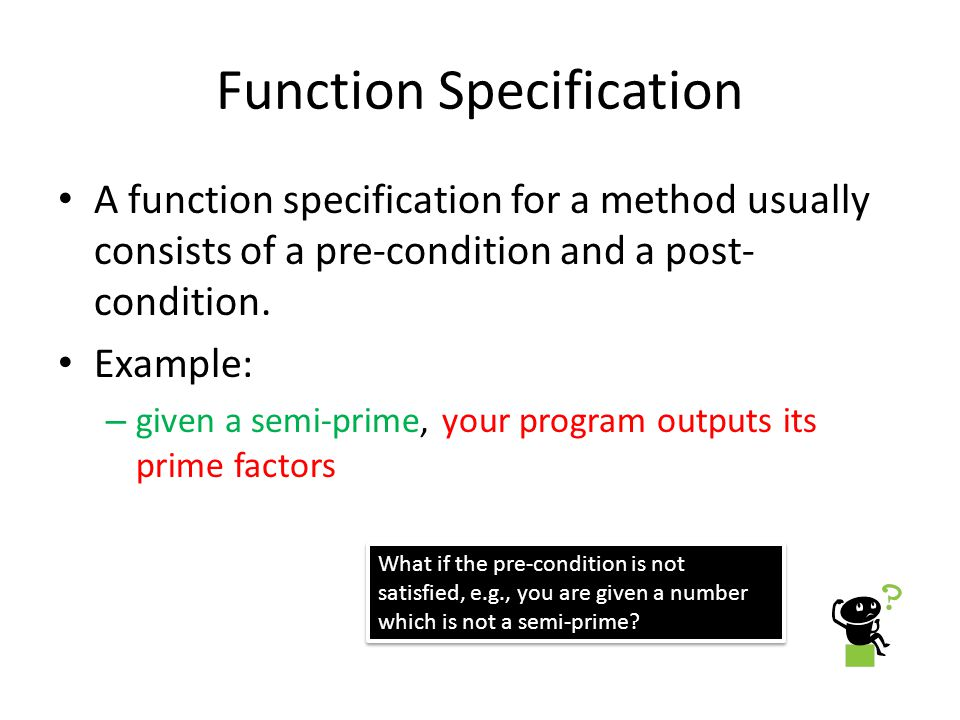 Function Specification A function specification for a method usually consists of a pre-condition and a post- condition.