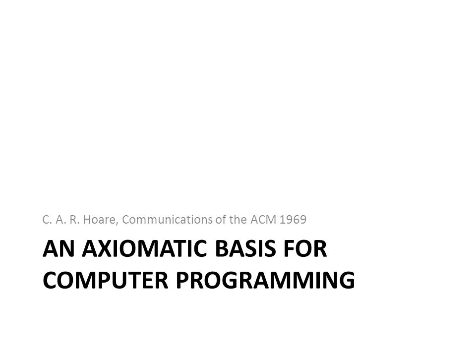 AN AXIOMATIC BASIS FOR COMPUTER PROGRAMMING C. A. R. Hoare, Communications of the ACM 1969