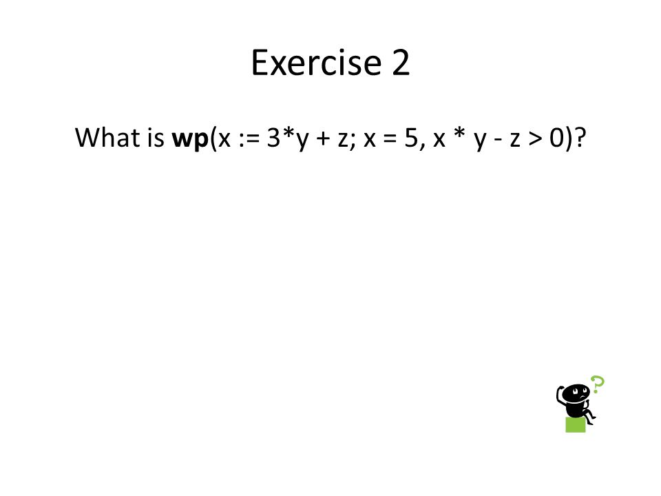 Exercise 2 What is wp(x := 3*y + z; x = 5, x * y - z > 0)