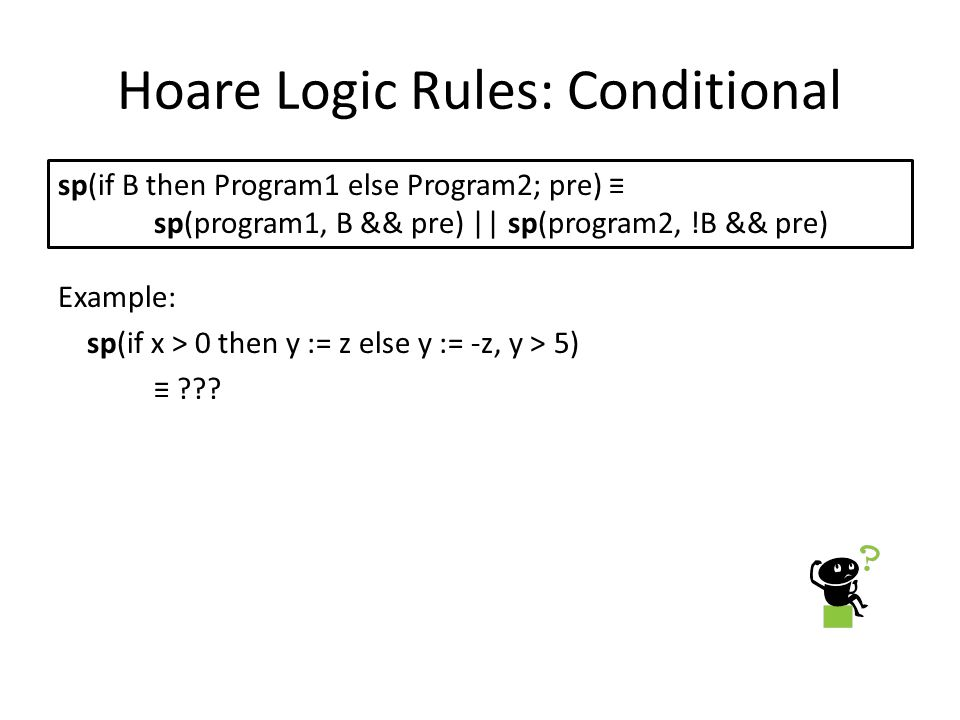 Hoare Logic Rules: Conditional Example: sp(if x > 0 then y := z else y := -z, y > 5) ≡ .
