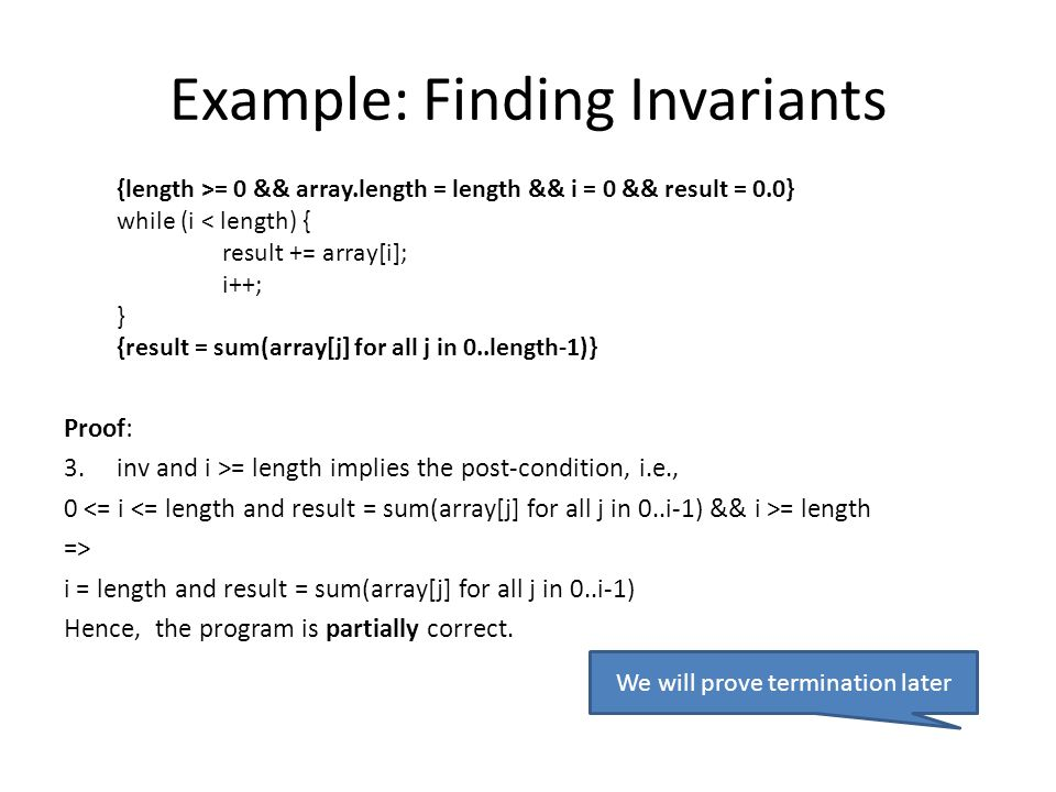 Example: Finding Invariants Proof: 3.inv and i >= length implies the post-condition, i.e., 0 = length => i = length and result = sum(array[j] for all j in 0..i-1) Hence, the program is partially correct.