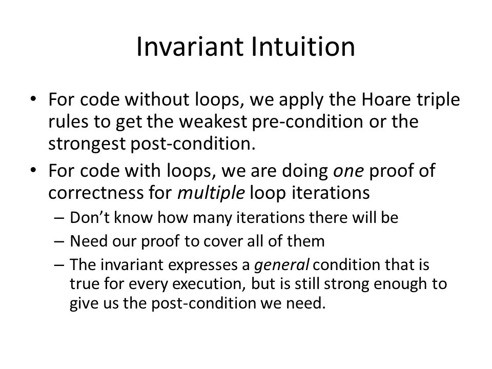 Invariant Intuition For code without loops, we apply the Hoare triple rules to get the weakest pre-condition or the strongest post-condition.