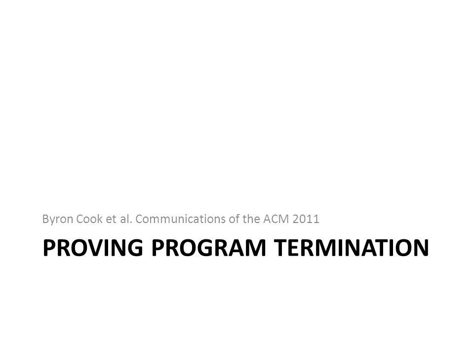 PROVING PROGRAM TERMINATION Byron Cook et al. Communications of the ACM 2011