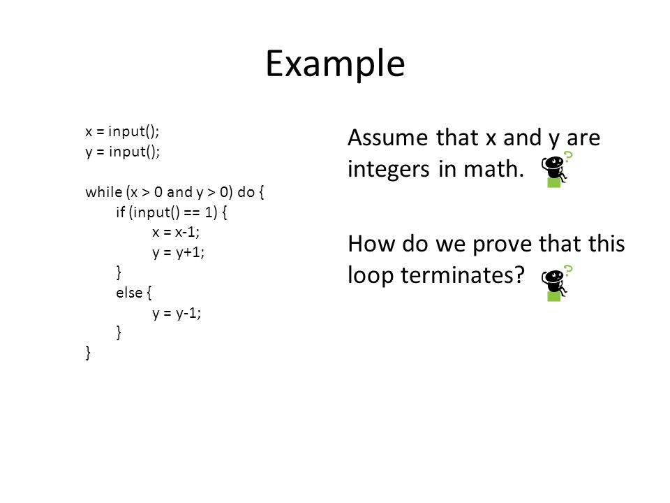 Example Assume that x and y are integers in math. How do we prove that this loop terminates.