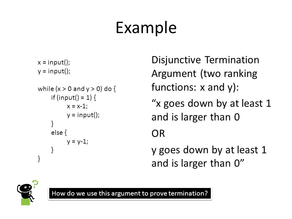 Example Disjunctive Termination Argument (two ranking functions: x and y): x goes down by at least 1 and is larger than 0 OR y goes down by at least 1 and is larger than 0 x = input(); y = input(); while (x > 0 and y > 0) do { if (input() = 1) { x = x-1; y = input(); } else { y = y-1; } How do we use this argument to prove termination