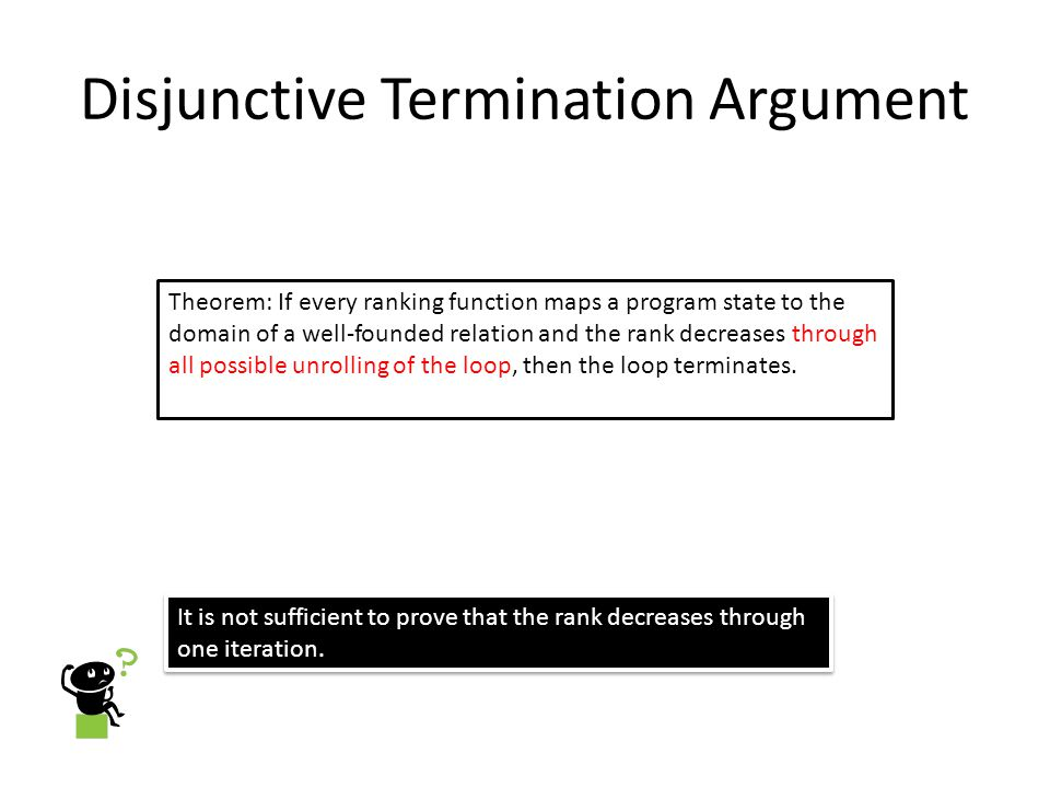 Disjunctive Termination Argument It is not sufficient to prove that the rank decreases through one iteration.