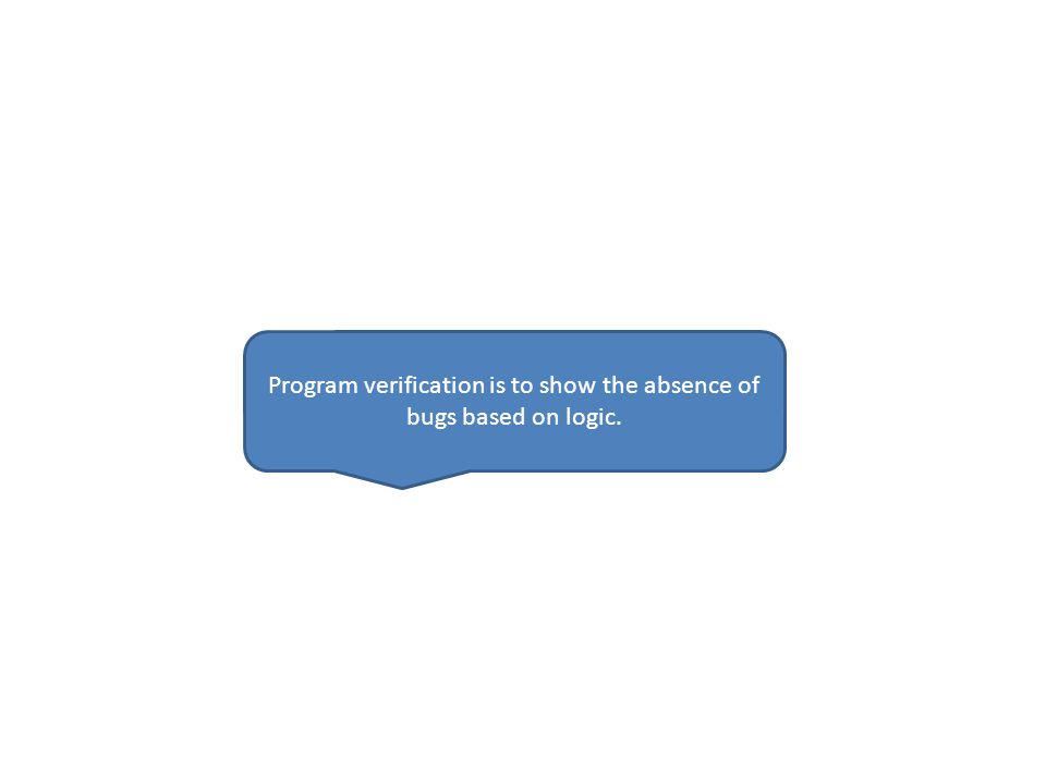 Program verification is to show the absence of bugs based on logic.