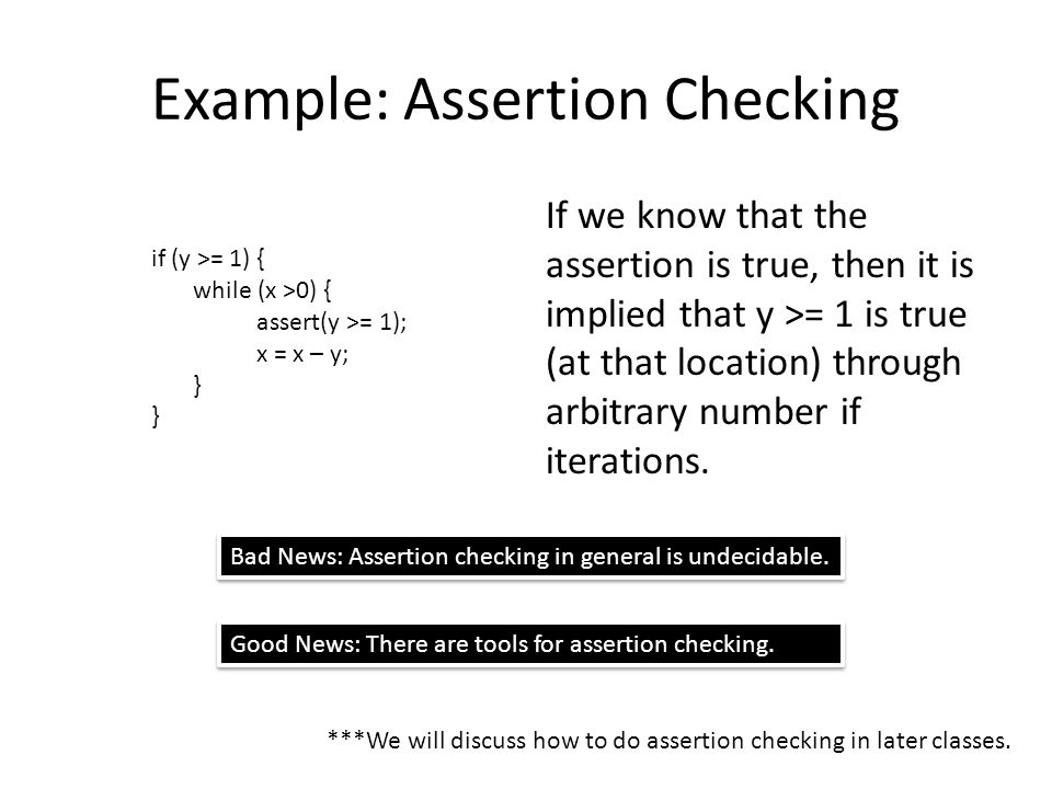 Example: Assertion Checking If we know that the assertion is true, then it is implied that y >= 1 is true (at that location) through arbitrary number if iterations.