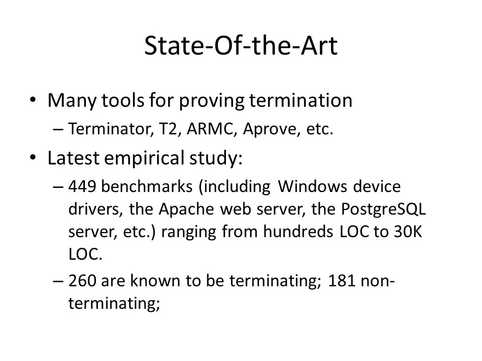 State-Of-the-Art Many tools for proving termination – Terminator, T2, ARMC, Aprove, etc.