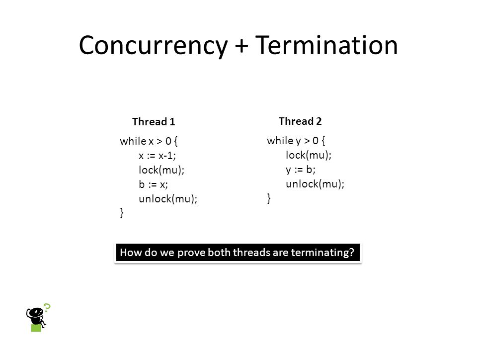 Concurrency + Termination while x > 0 { x := x-1; lock(mu); b := x; unlock(mu); } Thread 1 while y > 0 { lock(mu); y := b; unlock(mu); } Thread 2 How do we prove both threads are terminating