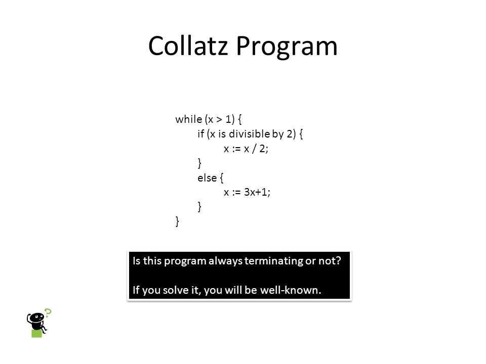 Collatz Program while (x > 1) { if (x is divisible by 2) { x := x / 2; } else { x := 3x+1; } Is this program always terminating or not.