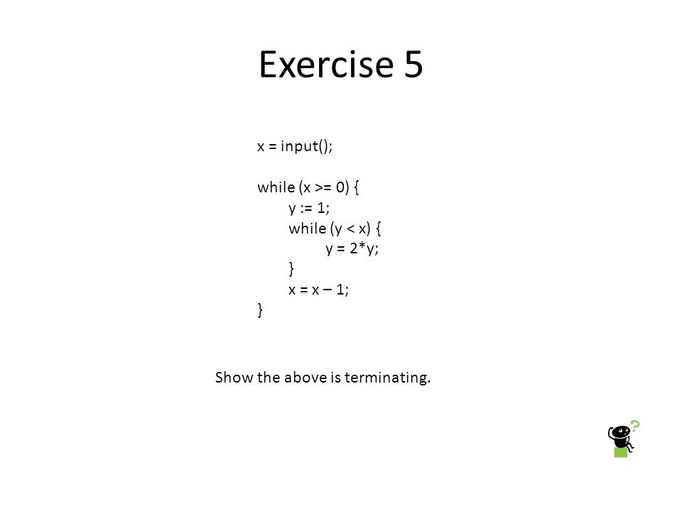 Exercise 5 x = input(); while (x >= 0) { y := 1; while (y < x) { y = 2*y; } x = x – 1; } Show the above is terminating.