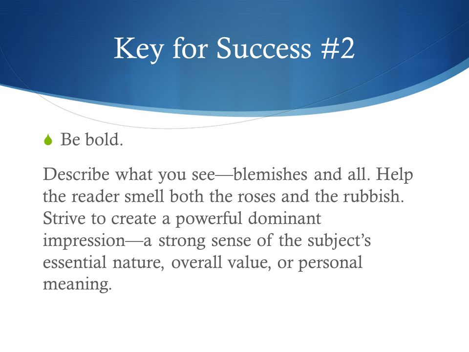 Key for Success #2  Be bold. Describe what you see—blemishes and all.