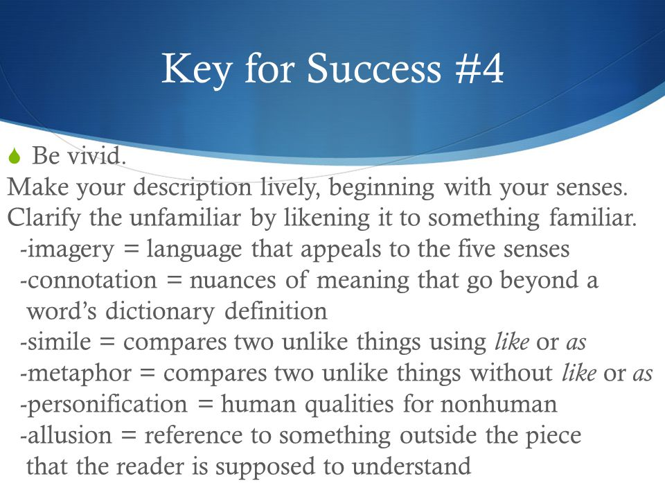Key for Success #4  Be vivid. Make your description lively, beginning with your senses.