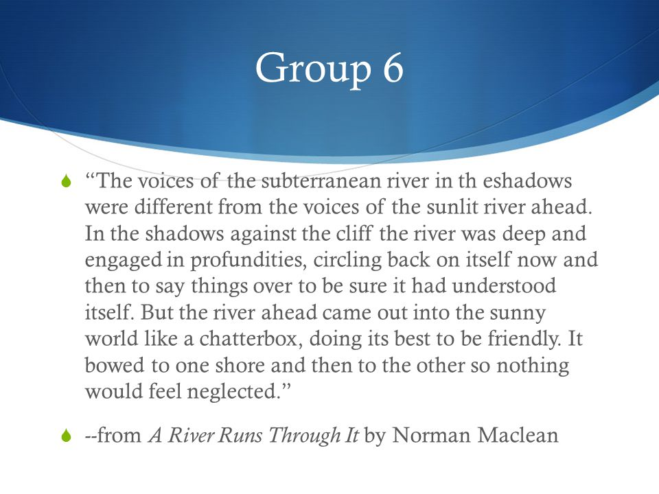 Group 6  The voices of the subterranean river in th eshadows were different from the voices of the sunlit river ahead.