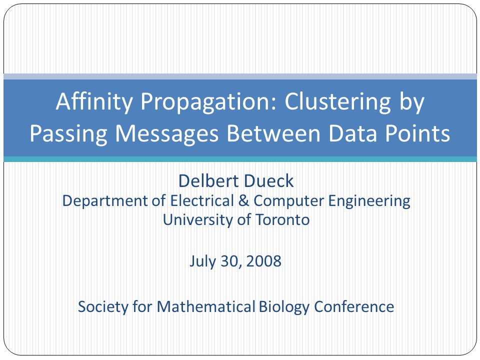 Delbert Dueck Department of Electrical & Computer Engineering University of Toronto July 30, 2008 Society for Mathematical Biology Conference Affinity Propagation: Clustering by Passing Messages Between Data Points