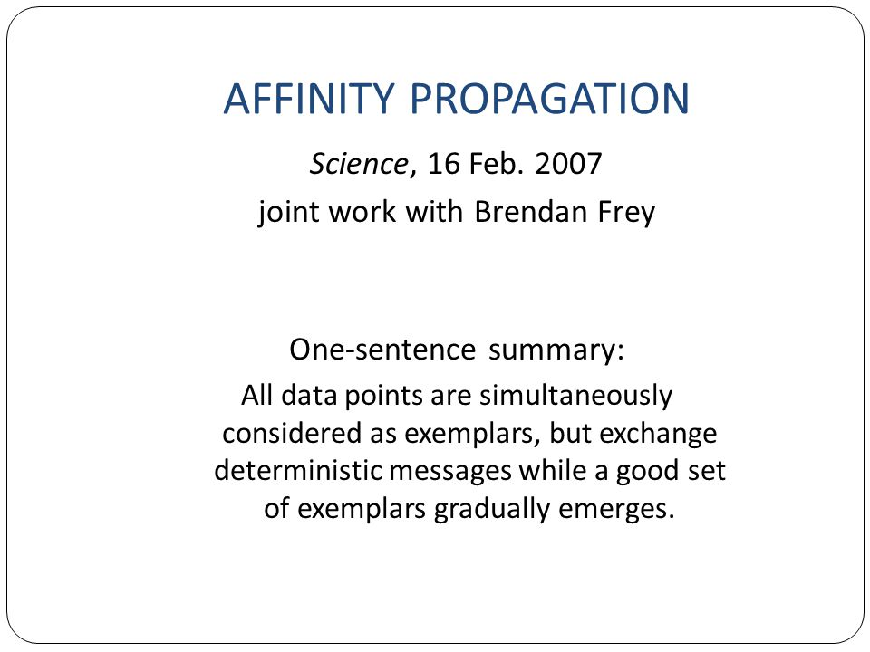 Science, 16 Feb. 2007 joint work with Brendan Frey One-sentence summary: All data points are simultaneously considered as exemplars, but exchange dete