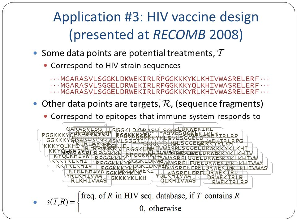 Some data points are potential treatments,  Correspond to HIV strain sequences Other data points are targets, , (sequence fragments) Correspond to epitopes that immune system responds to · · · Application #3: HIV vaccine design (presented at RECOMB 2008) · · · · · · MGARASVLSGGELDRWEKIRLRPGGKKKYQLKHIVWASRELERF · · · · · · MGARASVLSGGELDRWEKIRLRPGGKKKYRLKHIVWASRELERF · · · MGARASVLS GARASVLSG ARASVLSGG RASVLSGGK ASVLSGGKL SVLSGGKLD VLSGGKLDK LSGGKLDKW SGGKLDKWE GGKLDKWEK GKLDKWEKI KLDKWEKIR LDKWEKIRL DKWEKIRLR KWEKIRLRP WEKIRLRPG EKIRLRPGG KIRLRPGGK IRLRPGGKK RLRPGGKKK LRPGGKKKY RPGGKKKYK PGGKKKYKL GGKKKYKLK GKKKYKLKH KKKYKLKHI KKYKLKHIV KYKLKHIVW YKLKHIVWA KLKHIVWAS LKHIVWASR KHIVWASRE HIVWASREL IVWASRELE VWASRELER WASRELERF RASVLSGGE ASVLSGGEL SVLSGGELD VLSGGELDR LSGGELDRW SGGELDRWE GGELDRWEK GELDRWEKI ELDRWEKIR LDRWEKIRL DRWEKIRLR RWEKIRLRP RPGGKKKYQ PGGKKKYQL GGKKKYQLK GKKKYQLKH KKKYQLKHI KKYQLKHIV KYQLKHIVW YQLKHIVWA QLKHIVWAS RPGGKKKYR PGGKKKYRL GGKKKYRLK GKKKYRLKH KKKYRLKHI KKYRLKHIV KYRLKHIVW YRLKHIVWA RLKHIVWAS · · · MGARASVLSGGKLDKWEKIRLRPGGKKKYKLKHIVWASRELERF · · · s(T,R)s(T,R)