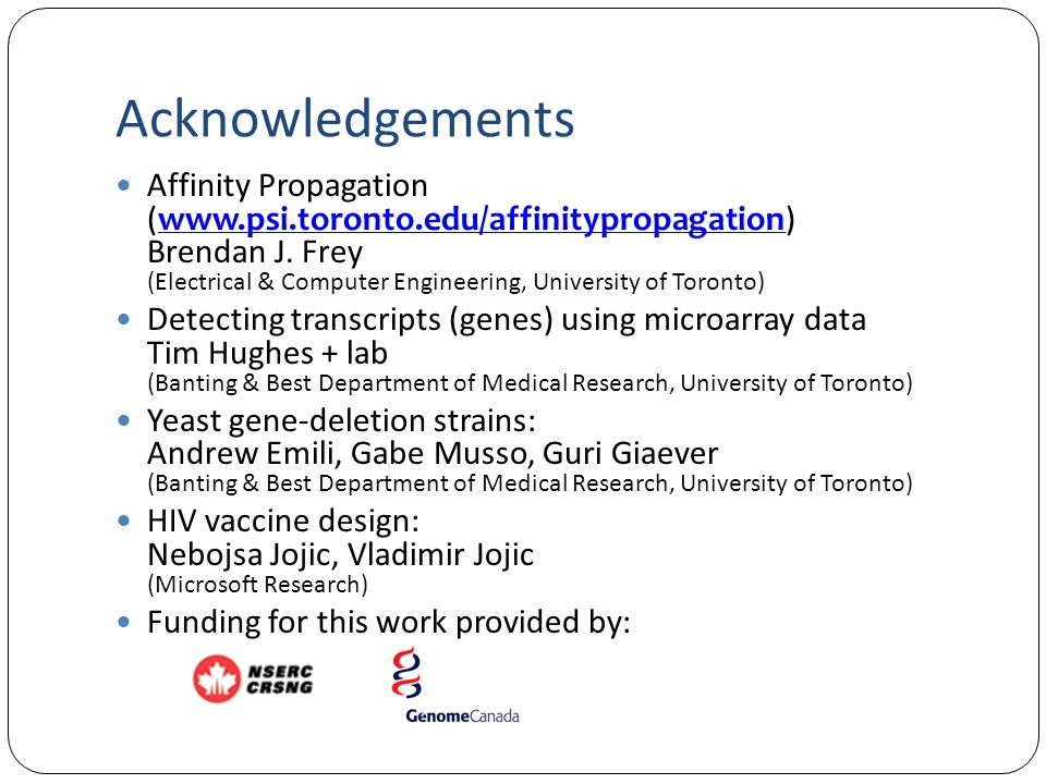 Acknowledgements Affinity Propagation (www.psi.toronto.edu/affinitypropagation) Brendan J. Frey (Electrical & Computer Engineering, University of Toro