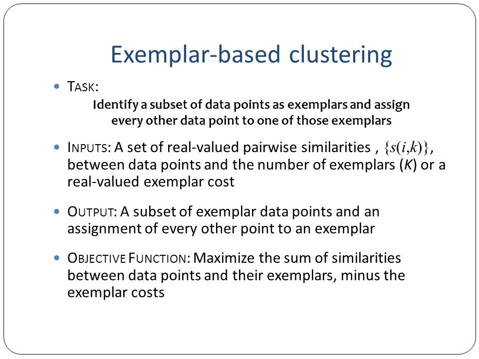 Exemplar-based clustering T ASK : I NPUTS : A set of real-valued pairwise similarities, {s(i,k)}, between data points and the number of exemplars (K) or a real-valued exemplar cost O UTPUT : A subset of exemplar data points and an assignment of every other point to an exemplar O BJECTIVE F UNCTION : Maximize the sum of similarities between data points and their exemplars, minus the exemplar costs Identify a subset of data points as exemplars and assign every other data point to one of those exemplars