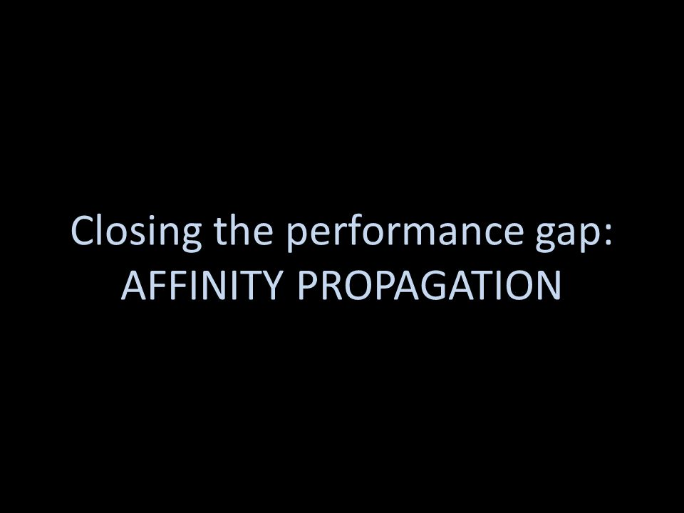 Affinity Propagation Closing the performance gap: AFFINITY PROPAGATION