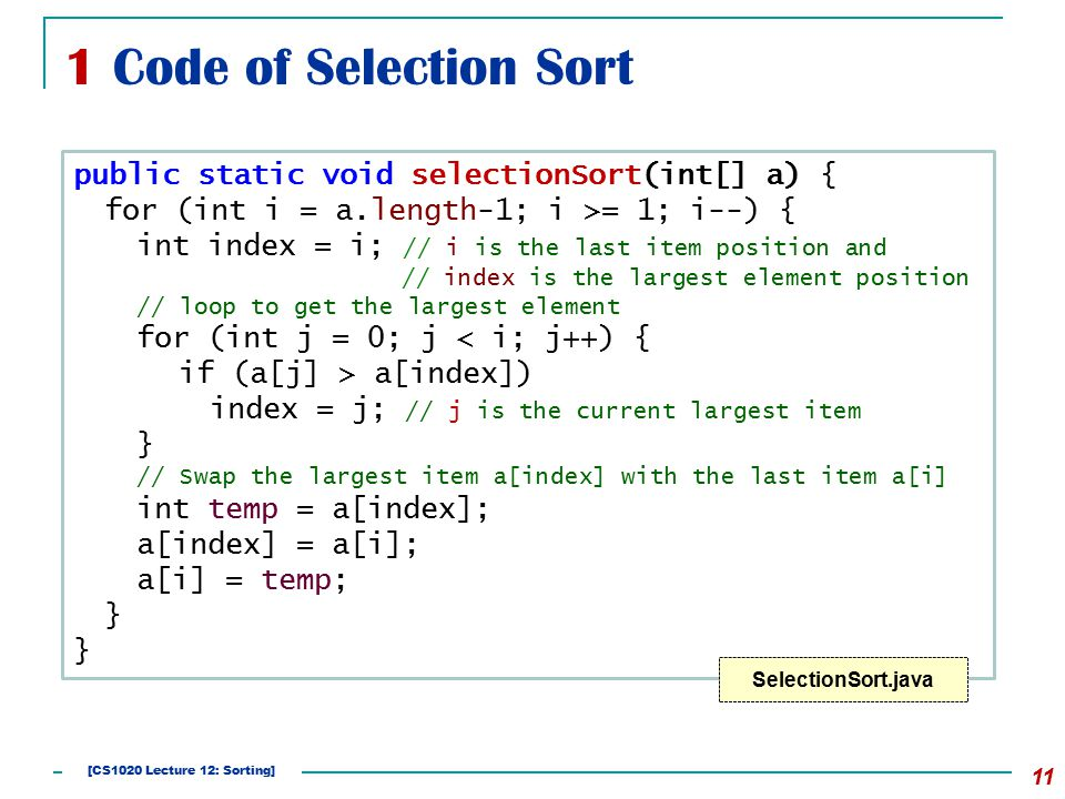 1 Code of Selection Sort 11 public static void selectionSort(int[] a) { for (int i = a.length-1; i >= 1; i--) { int index = i; // i is the last item position and // index is the largest element position // loop to get the largest element for (int j = 0; j < i; j++) { if (a[j] > a[index]) index = j; // j is the current largest item } // Swap the largest item a[index] with the last item a[i] int temp = a[index]; a[index] = a[i]; a[i] = temp; } SelectionSort.java [CS1020 Lecture 12: Sorting]