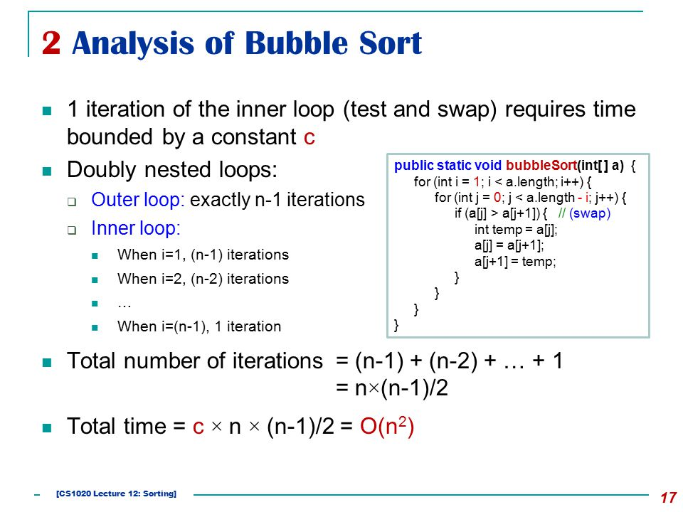 2 Analysis of Bubble Sort 17 1 iteration of the inner loop (test and swap) requires time bounded by a constant c Doubly nested loops:  Outer loop: ex