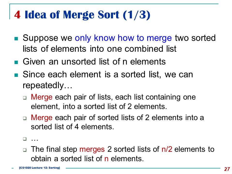 4 Idea of Merge Sort (1/3) Suppose we only know how to merge two sorted lists of elements into one combined list Given an unsorted list of n elements Since each element is a sorted list, we can repeatedly…  Merge each pair of lists, each list containing one element, into a sorted list of 2 elements.