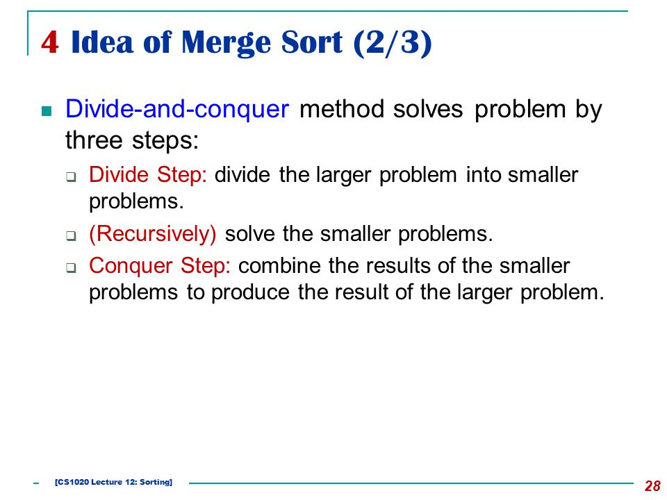 4 Idea of Merge Sort (2/3) Divide-and-conquer method solves problem by three steps:  Divide Step: divide the larger problem into smaller problems.