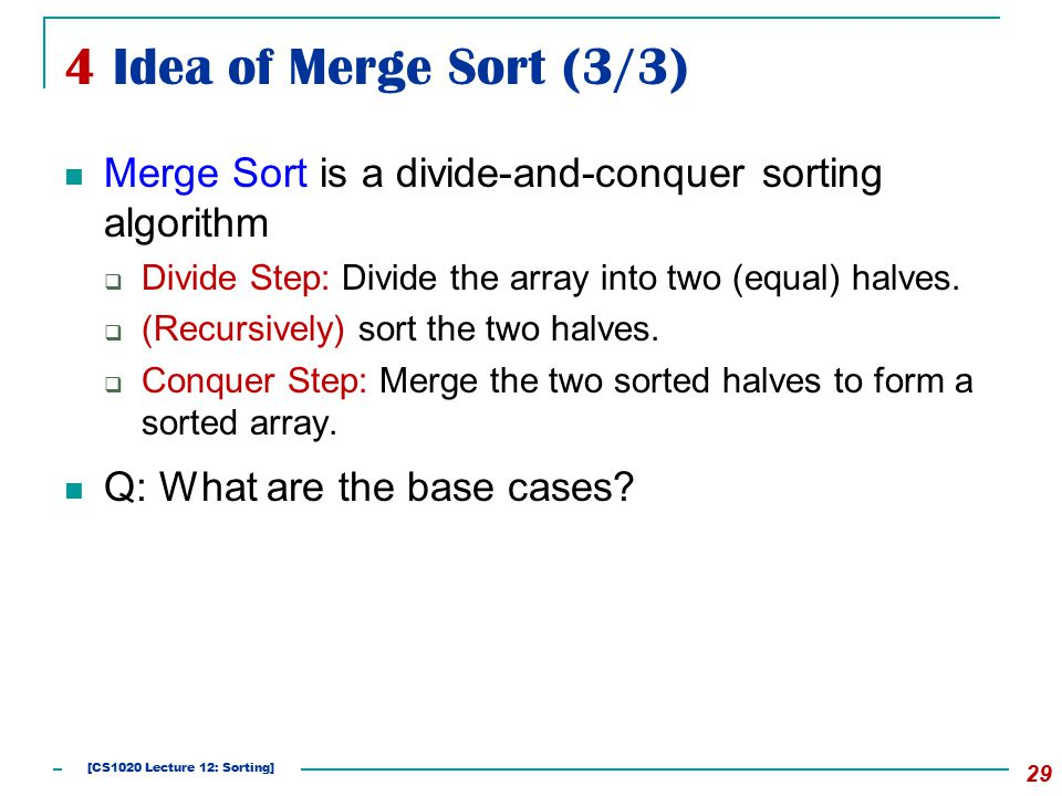 4 Idea of Merge Sort (3/3) Merge Sort is a divide-and-conquer sorting algorithm  Divide Step: Divide the array into two (equal) halves.  (Recursivel