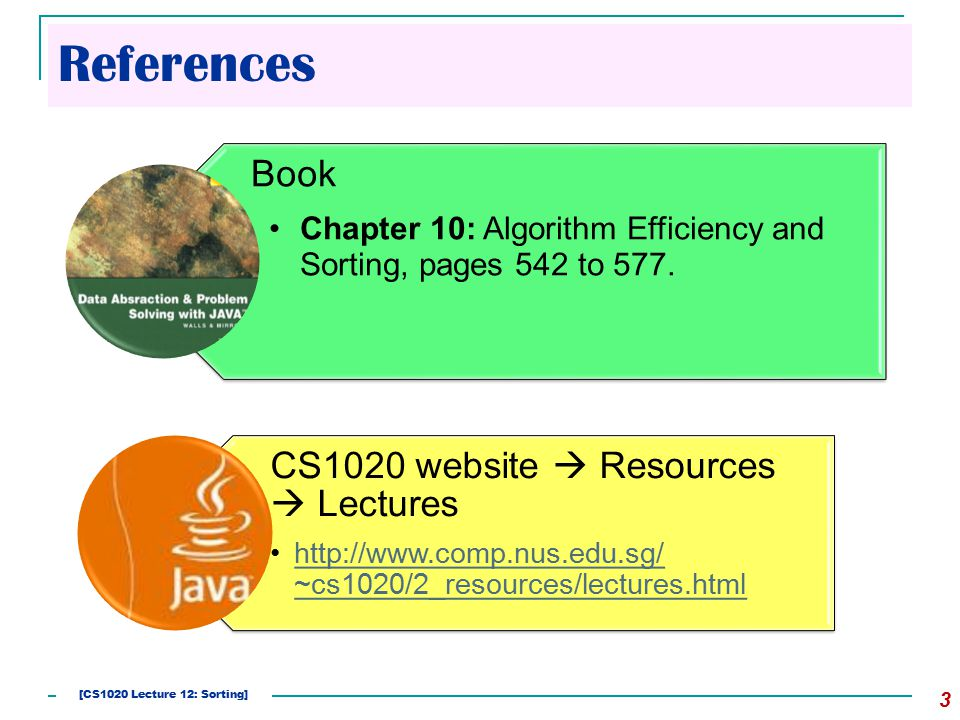 References 3 Book Chapter 10: Algorithm Efficiency and Sorting, pages 542 to 577. CS1020 website  Resources  Lectures http://www.comp.nus.edu.sg/ ~c