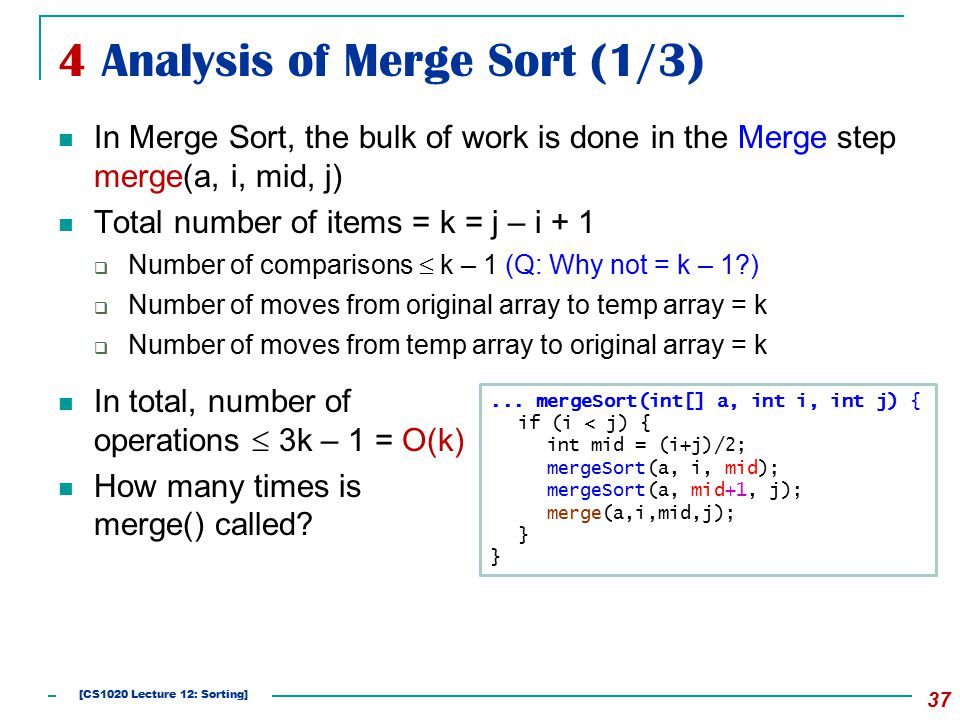 4 Analysis of Merge Sort (1/3) 37 In Merge Sort, the bulk of work is done in the Merge step merge(a, i, mid, j) Total number of items = k = j – i + 1  Number of comparisons  k – 1 (Q: Why not = k – 1 )  Number of moves from original array to temp array = k  Number of moves from temp array to original array = k...