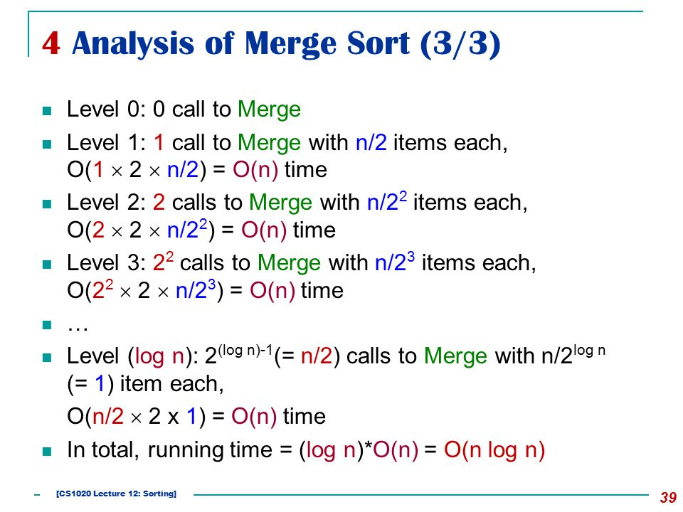 4 Analysis of Merge Sort (3/3) 39 Level 0: 0 call to Merge Level 1: 1 call to Merge with n/2 items each, O(1  2  n/2) = O(n) time Level 2: 2 calls to Merge with n/2 2 items each, O(2  2  n/2 2 ) = O(n) time Level 3: 2 2 calls to Merge with n/2 3 items each, O(2 2  2  n/2 3 ) = O(n) time … Level (log n): 2 (log n)-1 (= n/2) calls to Merge with n/2 log n (= 1) item each, O(n/2  2 x 1) = O(n) time In total, running time = (log n)*O(n) = O(n log n) [CS1020 Lecture 12: Sorting]