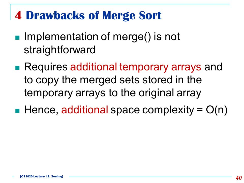 4 Drawbacks of Merge Sort 40 Implementation of merge() is not straightforward Requires additional temporary arrays and to copy the merged sets stored in the temporary arrays to the original array Hence, additional space complexity = O(n) [CS1020 Lecture 12: Sorting]