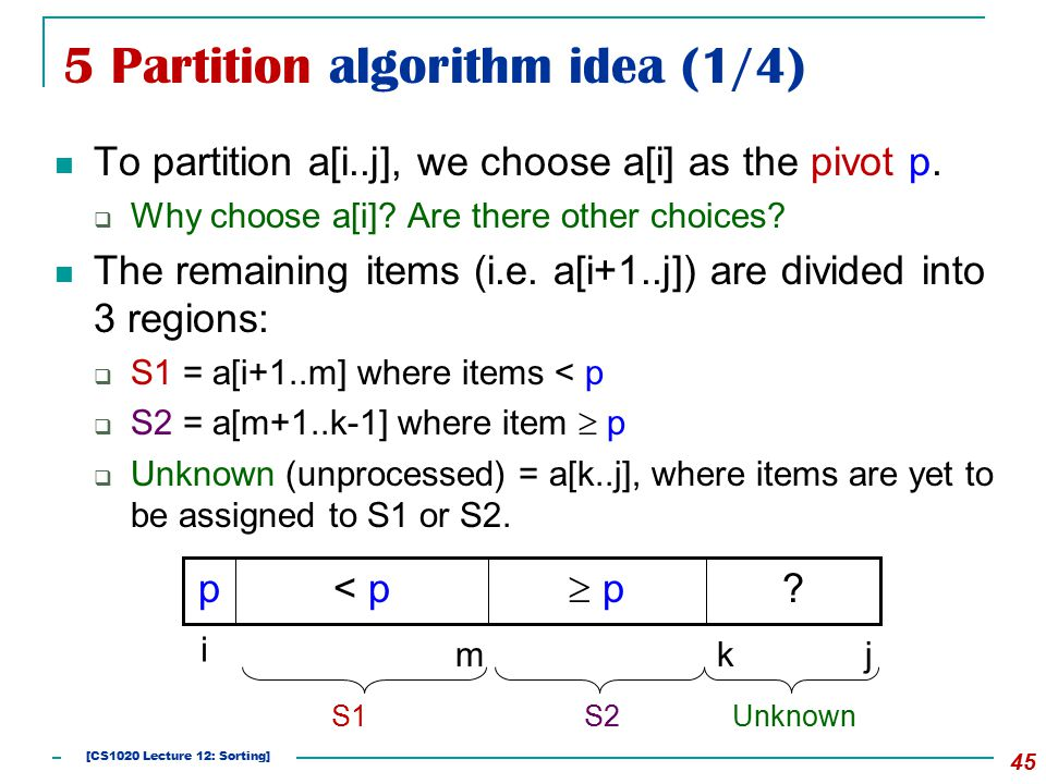 5 Partition algorithm idea (1/4) To partition a[i..j], we choose a[i] as the pivot p.  Why choose a[i]? Are there other choices? The remaining items