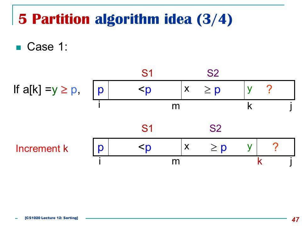5 Partition algorithm idea (3/4) Case 1: 47 If a[k] =y  p, Increment k .