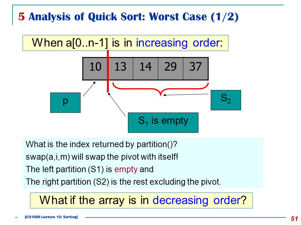 5 Analysis of Quick Sort: Worst Case (1/2) 51 When a[0..n-1] is in increasing order: 1013142937 p S2S2 S 1 is empty What is the index returned by partition().